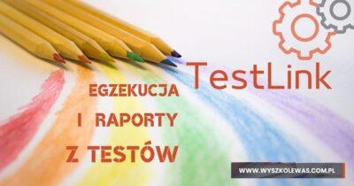 Wykonywanie i raportowanie testów w Testlink