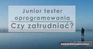Junior tester oprogramowania, czy warto zatrudnić go zespołu?
