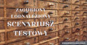 Read more about the article Zagubiony i odnaleziony scenariusz testowy