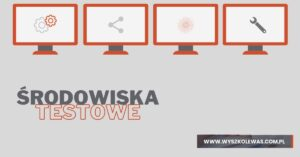 Read more about the article Środowiska testowe? A komu to potrzebne?