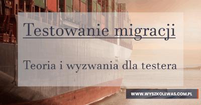 Testowanie migracji danych- teoria i wyzwania dla testera